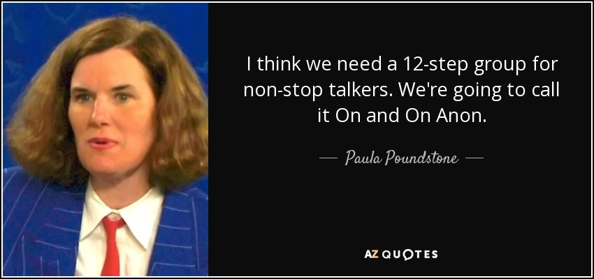 I think we need a 12-step group for non-stop talkers. We're going to call it On and On Anon. - Paula Poundstone