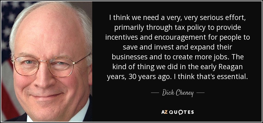 I think we need a very, very serious effort, primarily through tax policy to provide incentives and encouragement for people to save and invest and expand their businesses and to create more jobs. The kind of thing we did in the early Reagan years, 30 years ago. I think that's essential. - Dick Cheney
