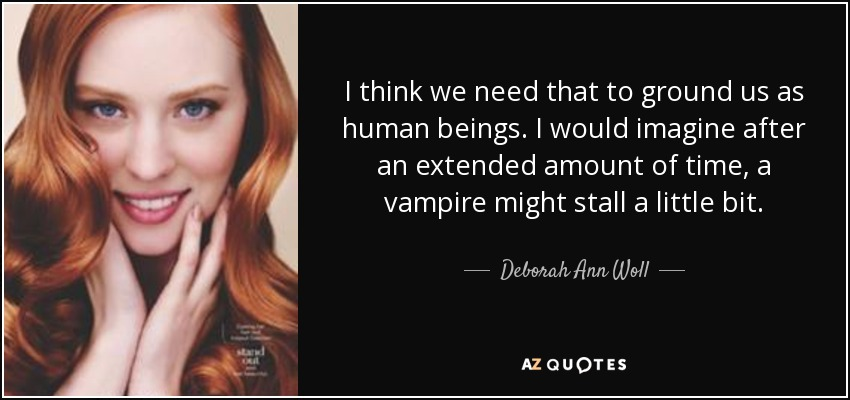 I think we need that to ground us as human beings. I would imagine after an extended amount of time, a vampire might stall a little bit. - Deborah Ann Woll