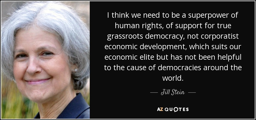 I think we need to be a superpower of human rights, of support for true grassroots democracy, not corporatist economic development, which suits our economic elite but has not been helpful to the cause of democracies around the world. - Jill Stein