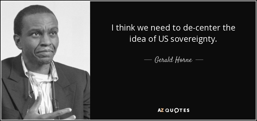I think we need to de-center the idea of US sovereignty. - Gerald Horne