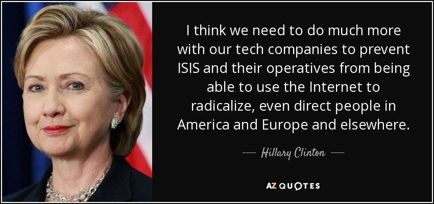 I think we need to do much more with our tech companies to prevent ISIS and their operatives from being able to use the Internet to radicalize, even direct people in America and Europe and elsewhere. - Hillary Clinton