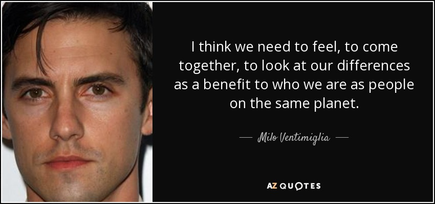 I think we need to feel, to come together, to look at our differences as a benefit to who we are as people on the same planet. - Milo Ventimiglia