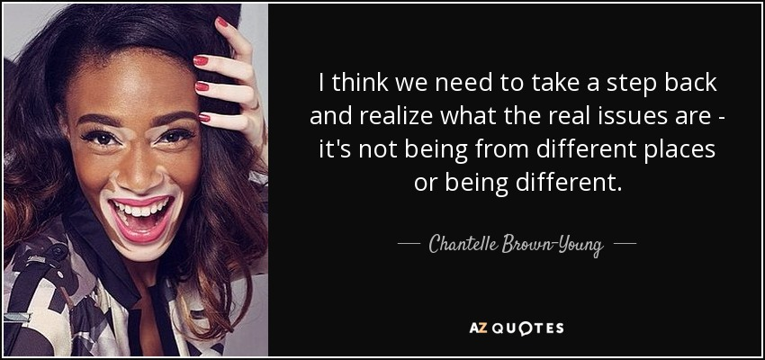 I think we need to take a step back and realize what the real issues are - it's not being from different places or being different. - Chantelle Brown-Young