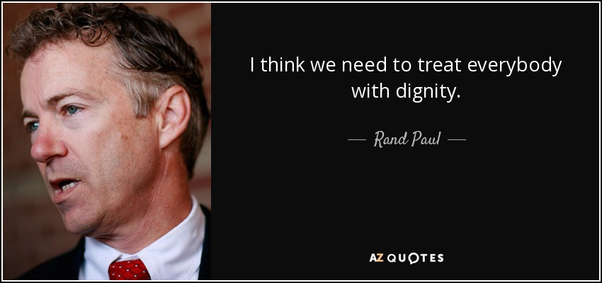I think we need to treat everybody with dignity. - Rand Paul