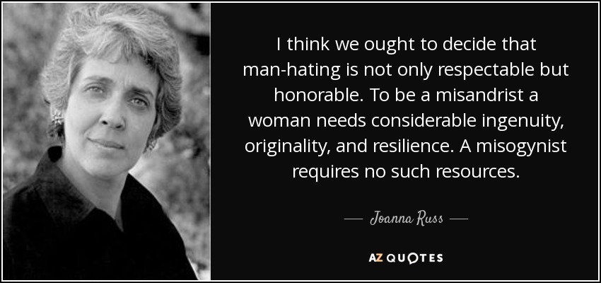 I think we ought to decide that man-hating is not only respectable but honorable. To be a misandrist a woman needs considerable ingenuity, originality, and resilience. A misogynist requires no such resources. - Joanna Russ