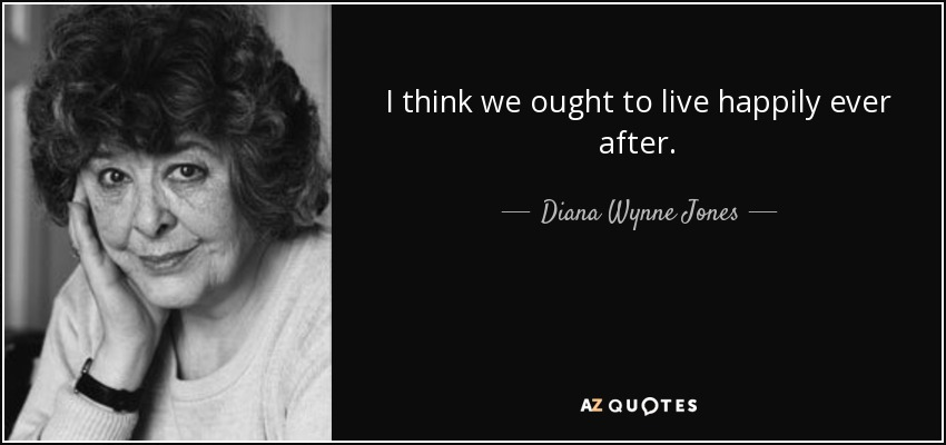 I think we ought to live happily ever after. - Diana Wynne Jones