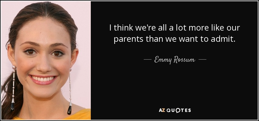 I think we're all a lot more like our parents than we want to admit. - Emmy Rossum