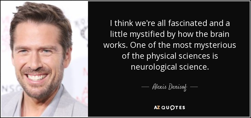 I think we're all fascinated and a little mystified by how the brain works. One of the most mysterious of the physical sciences is neurological science. - Alexis Denisof