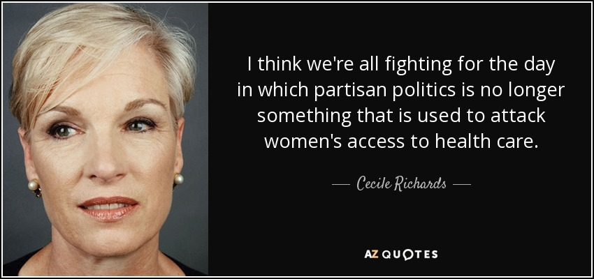 I think we're all fighting for the day in which partisan politics is no longer something that is used to attack women's access to health care. - Cecile Richards