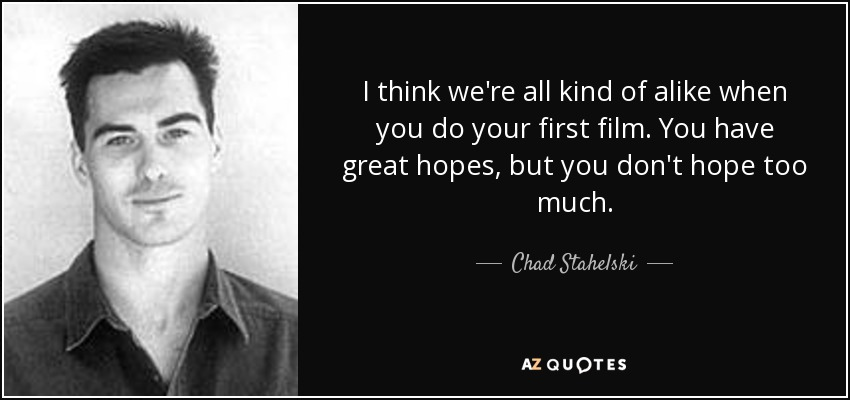 I think we're all kind of alike when you do your first film. You have great hopes, but you don't hope too much. - Chad Stahelski
