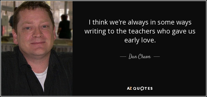 I think we're always in some ways writing to the teachers who gave us early love. - Dan Chaon