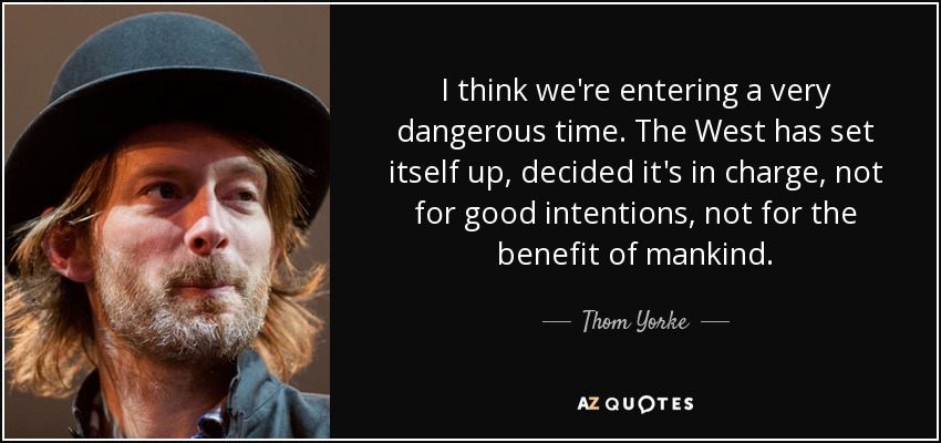 I think we're entering a very dangerous time. The West has set itself up, decided it's in charge, not for good intentions, not for the benefit of mankind. - Thom Yorke