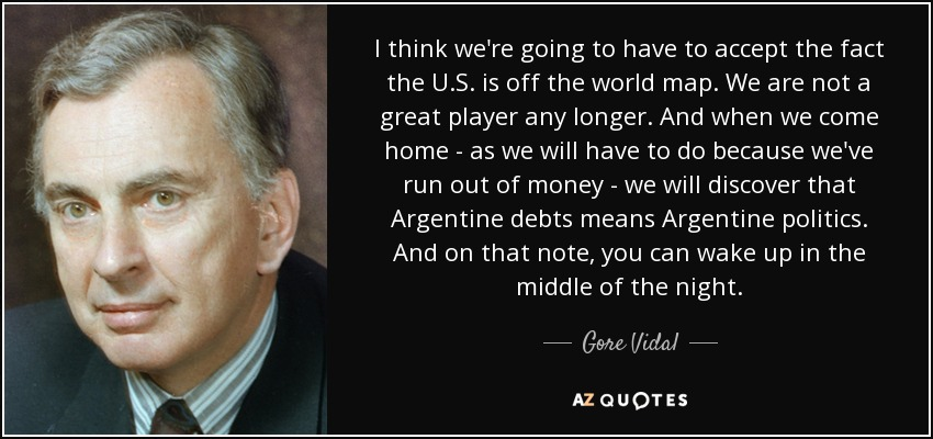 I think we're going to have to accept the fact the U.S. is off the world map. We are not a great player any longer. And when we come home - as we will have to do because we've run out of money - we will discover that Argentine debts means Argentine politics. And on that note, you can wake up in the middle of the night. - Gore Vidal