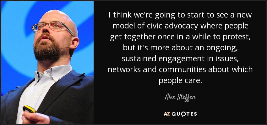 I think we're going to start to see a new model of civic advocacy where people get together once in a while to protest, but it's more about an ongoing, sustained engagement in issues, networks and communities about which people care. - Alex Steffen