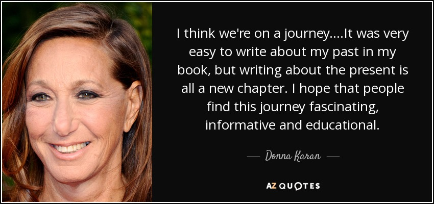 I think we're on a journey....It was very easy to write about my past in my book, but writing about the present is all a new chapter. I hope that people find this journey fascinating, informative and educational. - Donna Karan