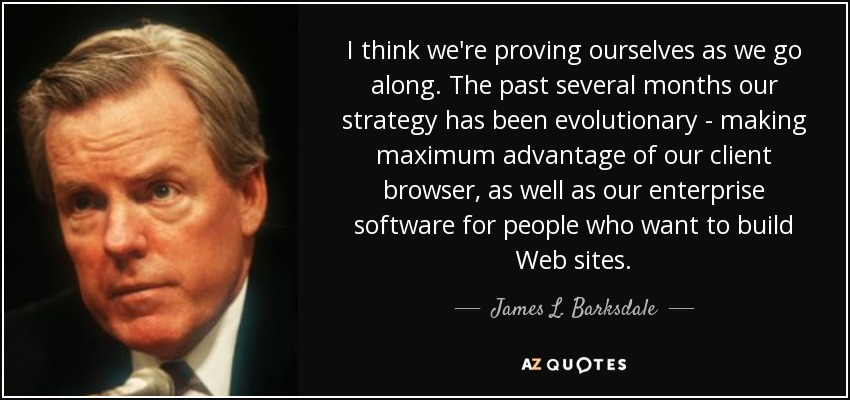 I think we're proving ourselves as we go along. The past several months our strategy has been evolutionary - making maximum advantage of our client browser, as well as our enterprise software for people who want to build Web sites. - James L. Barksdale