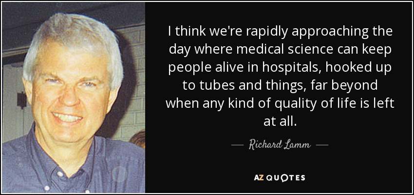 I think we're rapidly approaching the day where medical science can keep people alive in hospitals, hooked up to tubes and things, far beyond when any kind of quality of life is left at all. - Richard Lamm