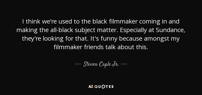 I think we're used to the black filmmaker coming in and making the all-black subject matter. Especially at Sundance, they're looking for that. It's funny because amongst my filmmaker friends talk about this. - Steven Caple Jr.