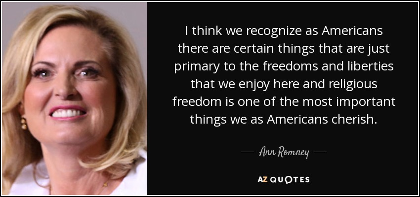 I think we recognize as Americans there are certain things that are just primary to the freedoms and liberties that we enjoy here and religious freedom is one of the most important things we as Americans cherish. - Ann Romney