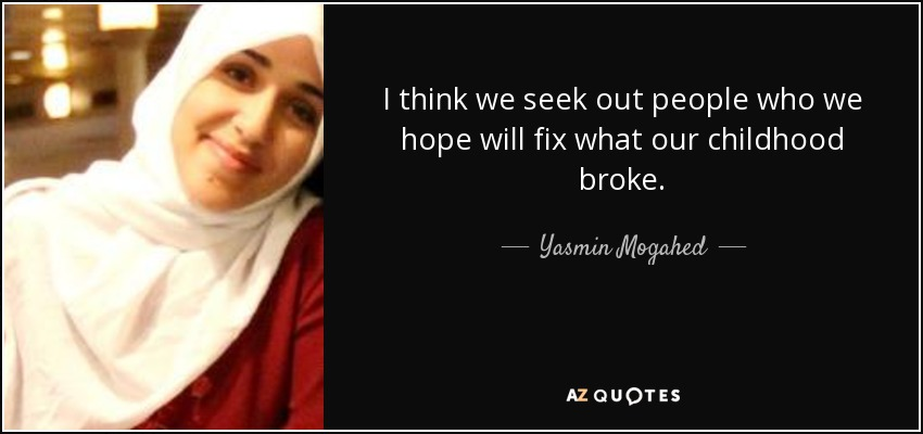 I think we seek out people who we hope will fix what our childhood broke. - Yasmin Mogahed