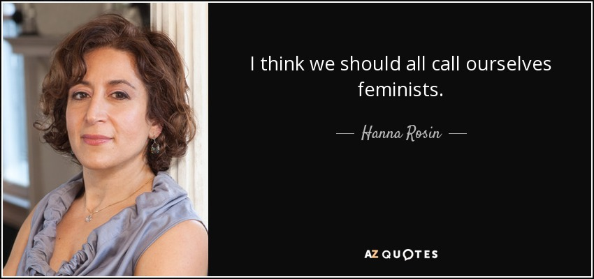 I think we should all call ourselves feminists. - Hanna Rosin