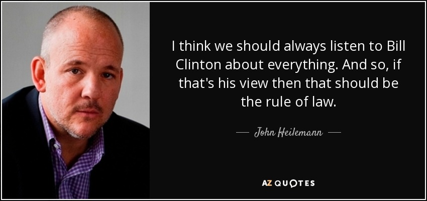 I think we should always listen to Bill Clinton about everything. And so, if that's his view then that should be the rule of law. - John Heilemann