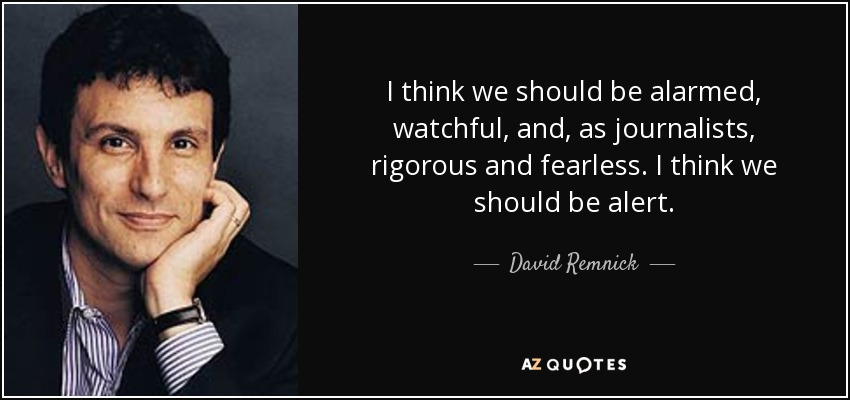 I think we should be alarmed, watchful, and, as journalists, rigorous and fearless. I think we should be alert. - David Remnick