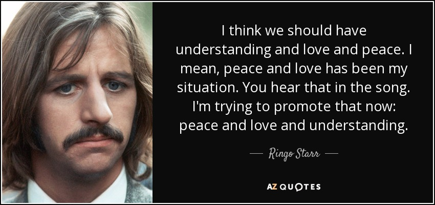 I think we should have understanding and love and peace. I mean, peace and love has been my situation. You hear that in the song. I'm trying to promote that now: peace and love and understanding. - Ringo Starr