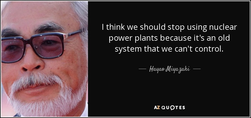 I think we should stop using nuclear power plants because it's an old system that we can't control. - Hayao Miyazaki