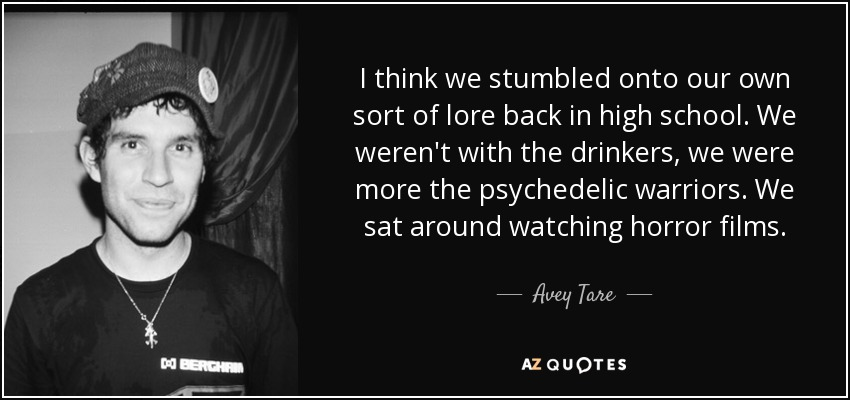 I think we stumbled onto our own sort of lore back in high school. We weren't with the drinkers, we were more the psychedelic warriors. We sat around watching horror films. - Avey Tare