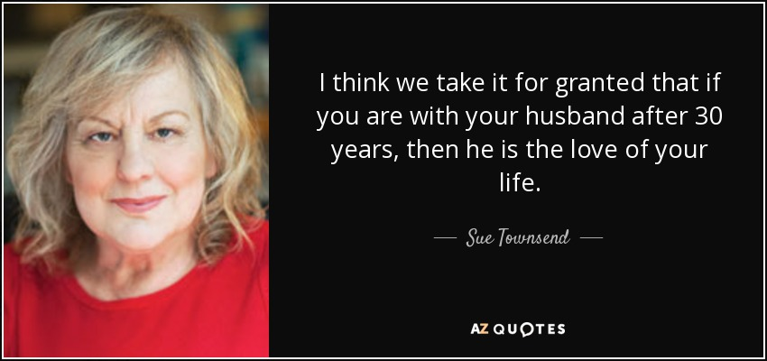 I think we take it for granted that if you are with your husband after 30 years, then he is the love of your life. - Sue Townsend