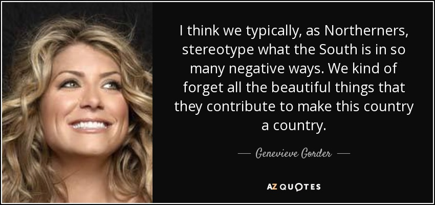 I think we typically, as Northerners, stereotype what the South is in so many negative ways. We kind of forget all the beautiful things that they contribute to make this country a country. - Genevieve Gorder