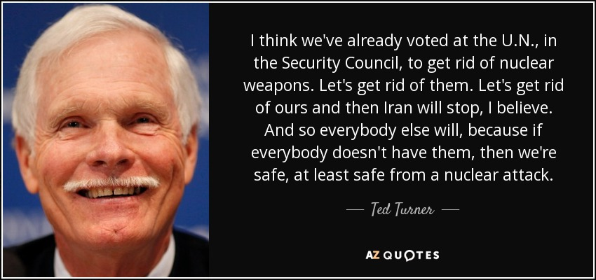 I think we've already voted at the U.N., in the Security Council, to get rid of nuclear weapons. Let's get rid of them. Let's get rid of ours and then Iran will stop, I believe. And so everybody else will, because if everybody doesn't have them, then we're safe, at least safe from a nuclear attack. - Ted Turner