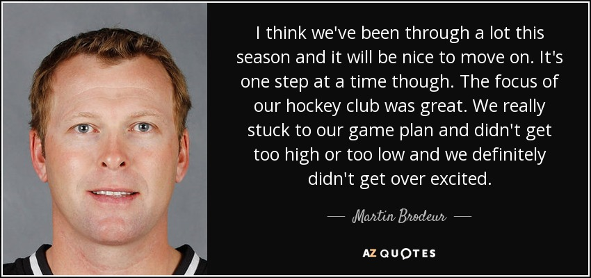 I think we've been through a lot this season and it will be nice to move on. It's one step at a time though. The focus of our hockey club was great. We really stuck to our game plan and didn't get too high or too low and we definitely didn't get over excited. - Martin Brodeur