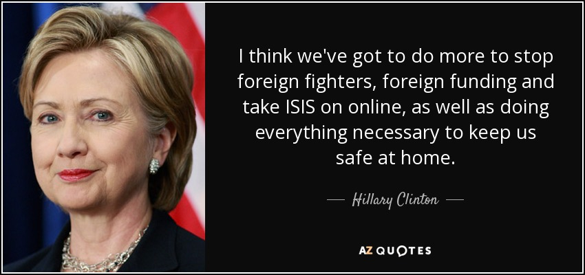 I think we've got to do more to stop foreign fighters, foreign funding and take ISIS on online, as well as doing everything necessary to keep us safe at home. - Hillary Clinton