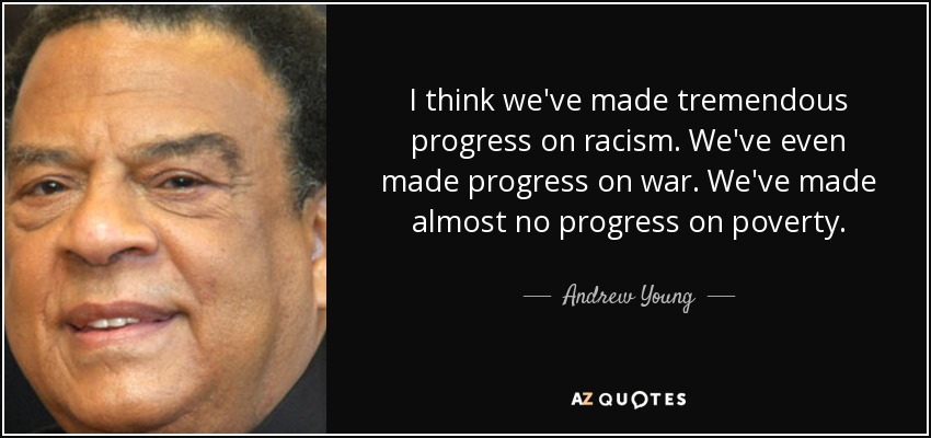 I think we've made tremendous progress on racism. We've even made progress on war. We've made almost no progress on poverty. - Andrew Young