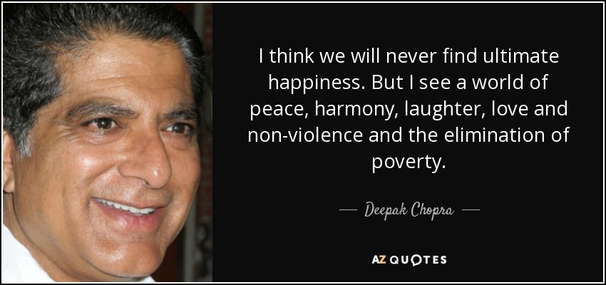 I think we will never find ultimate happiness. But I see a world of peace, harmony, laughter, love and non-violence and the elimination of poverty. - Deepak Chopra