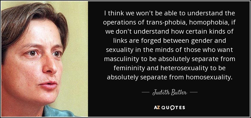 I think we won't be able to understand the operations of trans-phobia, homophobia, if we don't understand how certain kinds of links are forged between gender and sexuality in the minds of those who want masculinity to be absolutely separate from femininity and heterosexuality to be absolutely separate from homosexuality. - Judith Butler