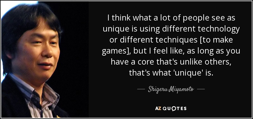 I think what a lot of people see as unique is using different technology or different techniques [to make games], but I feel like, as long as you have a core that's unlike others, that's what 'unique' is. - Shigeru Miyamoto