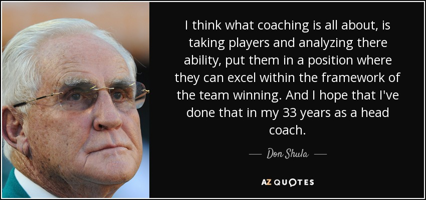 I think what coaching is all about, is taking players and analyzing there ability, put them in a position where they can excel within the framework of the team winning. And I hope that I've done that in my 33 years as a head coach. - Don Shula