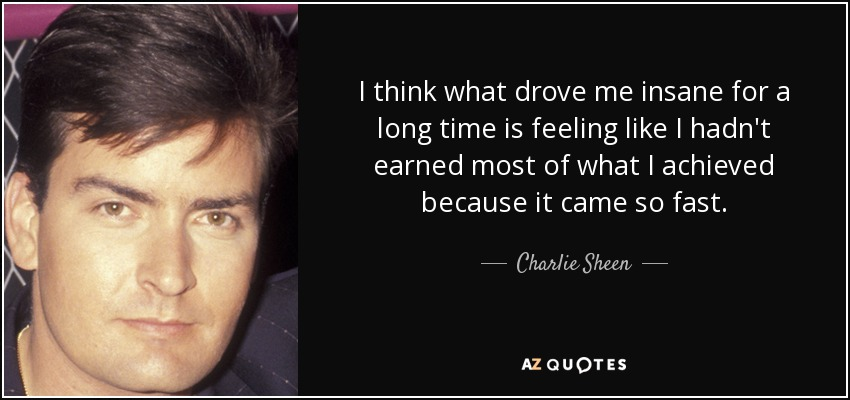 I think what drove me insane for a long time is feeling like I hadn't earned most of what I achieved because it came so fast. - Charlie Sheen