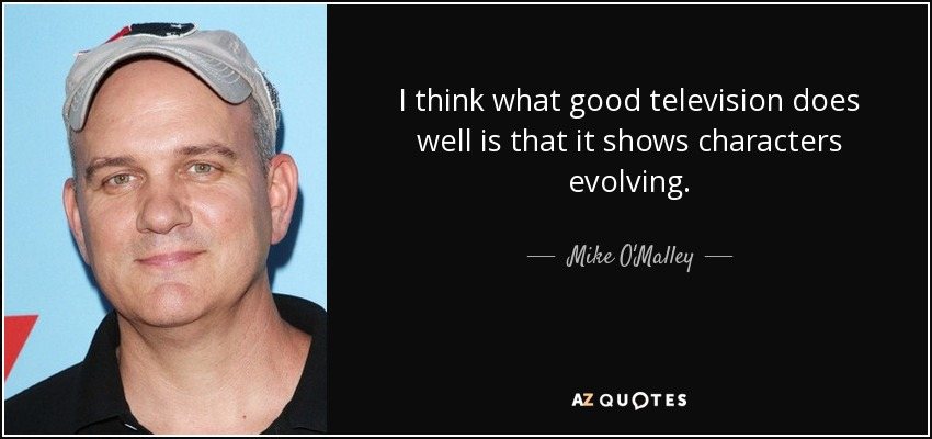 I think what good television does well is that it shows characters evolving. - Mike O'Malley
