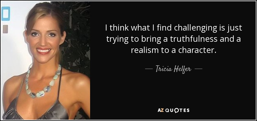 I think what I find challenging is just trying to bring a truthfulness and a realism to a character. - Tricia Helfer