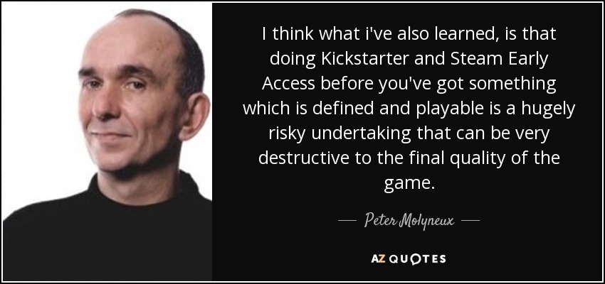 I think what i've also learned, is that doing Kickstarter and Steam Early Access before you've got something which is defined and playable is a hugely risky undertaking that can be very destructive to the final quality of the game. - Peter Molyneux