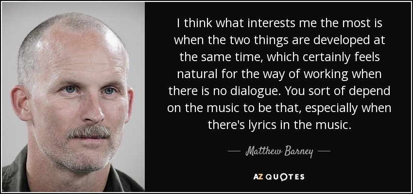I think what interests me the most is when the two things are developed at the same time, which certainly feels natural for the way of working when there is no dialogue. You sort of depend on the music to be that, especially when there's lyrics in the music. - Matthew Barney