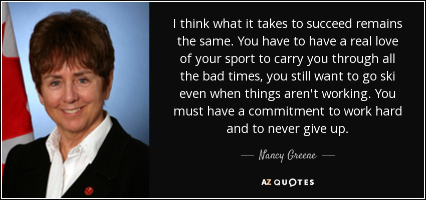 I think what it takes to succeed remains the same. You have to have a real love of your sport to carry you through all the bad times, you still want to go ski even when things aren't working. You must have a commitment to work hard and to never give up. - Nancy Greene