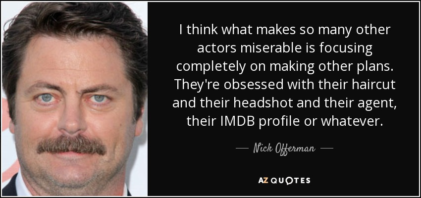 I think what makes so many other actors miserable is focusing completely on making other plans. They're obsessed with their haircut and their headshot and their agent, their IMDB profile or whatever. - Nick Offerman