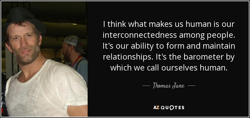 I think what makes us human is our interconnectedness among people. It's our ability to form and maintain relationships. It's the barometer by which we call ourselves human. - Thomas Jane