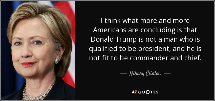 I think what more and more Americans are concluding is that Donald Trump is not a man who is qualified to be president, and he is not fit to be commander and chief. - Hillary Clinton